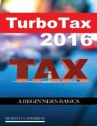 Turbo Tax 2016: A Beginner's Basics ebook by Scott Casterson