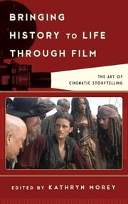 Bringing History to Life through Film - The Art of Cinematic Storytelling ebook by Kathryn Anne Morey