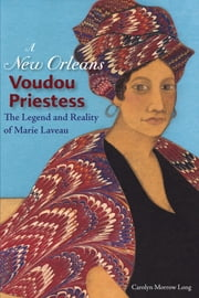 A New Orleans Voudou Priestess - The Legend and Reality of Marie Laveau ebook by Carolyn Morrow Long