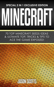 Minecraft : 70 Top Minecraft Seeds Ideas & Ultimate Top, Tricks & Tips To Ace The Game Exposed! - (Special 2 In 1 Exclusive Edition) ebook by Jason Scotts
