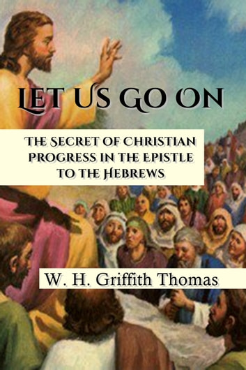 Let Us Go On - The Secret of Christian Progress in the Epistle to the Hebrews ebook by W. H. Griffith Thomas