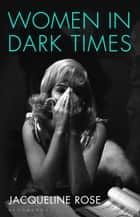 Women in Dark Times ebook by Jacqueline Rose