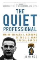 The Quiet Professional - Major Richard J. Meadows of the U.S. Army Special Forces ebook by Alan Hoe, Peter J. Schoomaker USA (Ret.)