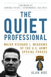 The Quiet Professional - Major Richard J. Meadows of the U.S. Army Special Forces ebook by Alan Hoe,Peter J. Schoomaker USA (Ret.)