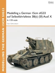 Modelling a German 15cm sIG33 auf Selbstfahrlafette 38(t) (Sf) Ausf.K - In 1/35 scale ebook by Gary Edmundson