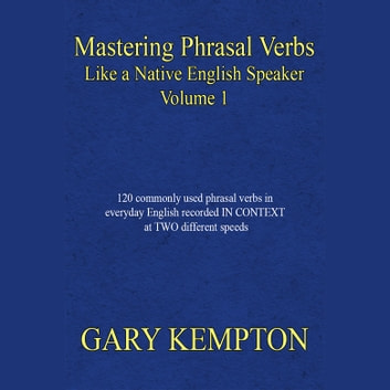 Mastering Phrasal Verbs Like a Native English Speaker, Volume 1 audiobook by Gary Kempton