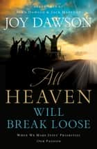 All Heaven Will Break Loose - When We Make Jesus' Priorities Our Passion ebook by Joy Dawson, John Dawson, Jack Hayford