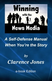 Winning with the News Media: A Self-Defense Manual When You're the Story ebook by Clarence Jones