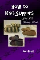 How to Knit Slippers Just Like Granny Made ebook by Janis Frank