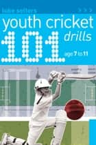 101 Youth Cricket Drills Age 7-11 ebook by Luke Sellers