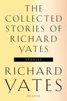 The Collected Stories of Richard Yates - Short Fiction from the author of Revolutionary Road ebook by Richard Yates, Richard Russo