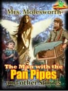 The Man with the Pan Pipes and other Stories Classic Novels - : Timeless Classic Tale For Boys And Girls ( 8 tales with images ) ebook by Mrs. (Mary Louisa) Molesworth