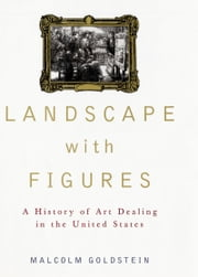 Landscape with Figures - A History of Art Dealing in the United States ebook by Malcolm Goldstein
