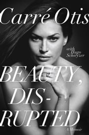 Beauty, Disrupted - The Carre Otis Story ebook by Carre Otis,Hugo Schwyzer