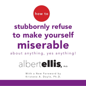 How to Stubbornly Refuse to Make Yourself Miserable About Anything--Yes, Anything! audiobook by Albert Ellis, Ph.D.