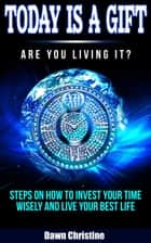 Today Is A Gift Are You Living It?  Steps On How To Invest Your Time Wisely And Live Your Best Life ebook by Dawn Christine