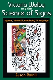 Victoria Welby and the Science of Signs - Significs, Semiotics, Philosophy of Language ebook by Susan Petrilli