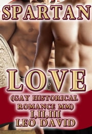Spartan Love (Gay Historical Romance MM) Parts 1, 2 and 3 - Gay Ancient World ebook by Leo David