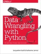 Data Wrangling with Python - Tips and Tools to Make Your Life Easier ebook by Katharine Jarmul, Jacqueline Kazil