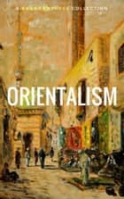 Orientalism (A Selection Of Classic Orientalist Paintings And Writings) ebook by Lord Byron, William Beckford, Pierre Benoit,...