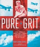 Pure Grit - How American World War II Nurses Survived Battle and Prison Camp in the Pacific ebook by Mary Cronk Farrell, First Lieutenant Diane Carlson Evans