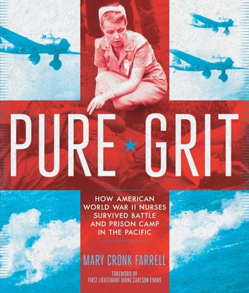 Pure Grit - How American World War II Nurses Survived Battle and Prison Camp in the Pacific ebook by Mary Cronk Farrell
