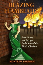 Blazing Flambeaux: Love, Money and Intrigue During the Natural Gas Boom in Indiana ebook by Montrew Dunham