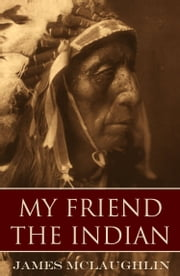 My Friend the Indian (Expanded, Annotated) ebook by James McLaughlin