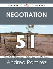 Negotiation 51 Success Secrets - 51 Most Asked Questions On Negotiation - What You Need To Know ebook by Andrea Ramirez
