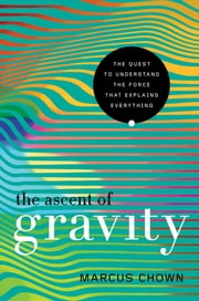 The Ascent of Gravity: The Quest to Understand the Force that Explains Everything ebook by Marcus Chown