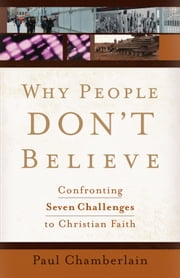 Why People Don't Believe - Confronting Six Challenges to Christian Faith ebook by Paul Chamberlain