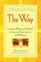 The Way - Using the Wisdom of Kabbalah for Spiritual Transformation and Fulfillment ebook by Michael Berg