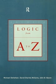 Logic from A to Z - The Routledge Encyclopedia of Philosophy Glossary of Logical and Mathematical Terms ebook by John B. Bacon,Michael Detlefsen,David Charles McCarty