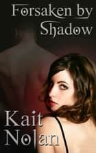Forsaken By Shadow - A Paranormal Romance ebook by Kait Nolan