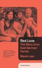 Red Love - The Story of an East German Family ebook by Maxim Leo, Shaun Whiteside