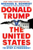 Donald Trump v. The United States - Inside the Struggle to Stop a President eBook by Michael S. Schmidt