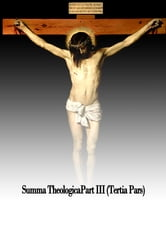 Summa Theologica, Part III (Tertia Pars) ebook by Saint Aquinas Thomas