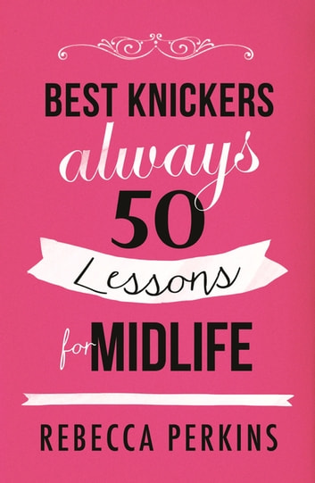 Best Knickers Always - 50 Lessons For Midlife ebook by Rebecca Perkins