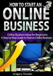 How to Start an Online Business: Online Business Ideas for Beginners: A Step by Step Guide to Start an Online Business - online business and online business ideas ebook by Gregory Thunder