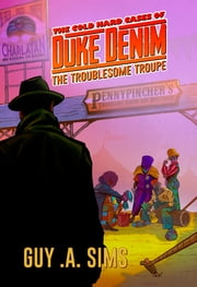 The Cold Hard Cases of Duke Denim - The Troublesome Troupe ebook by Guy .A. Sims
