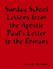 Sunday School Lessons : From the Apostle Paul's Letter to the Romans ebook by Larry D. Alexander