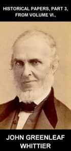 Historical Papers, Part 3, From Volume VI., [avec Glossaire en Français] ebook by John Greenleaf Whittier,Eternity Ebooks
