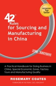 42 Rules for Sourcing and Manufacturing in China (2nd Edition) - A Practical Handbook for Doing Business in China, Special Economic Zones, Factory Tours and Manufacturing Quality. ebook by Rosemary Coates