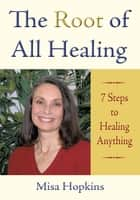 The Root of All Healing - 7 Steps to Healing Anything ebook by Misa Hopkins
