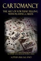 Cartomancy – The Art of Fortune Telling with Playing Cards - A Beginner's Guide to Predicting the Future with Ordinary Playing Cards ebook by Sophia Buckland