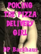 Poking the Pizza Delivery Girl (An MMF Threesome Sex With Stranger Erotica Story) ebook by DP Backhaus