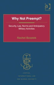 Why Not Preempt? - Security, Law, Norms and Anticipatory Military Activities ebook by Ms Rachel Bzostek,Professor Howard M Hensel