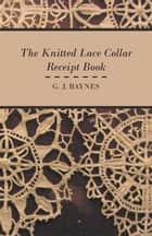 The Knitted Lace Collar Receipt Book ebook by G. J. Baynes