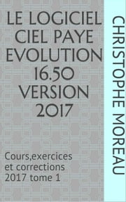 CIEL PAIE EVOLUTION 16.50 - Cours, Exercices et Corrections tome 1 2017 ebook by CHRISTOPHE MOREAU