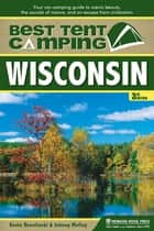 Best Tent Camping: Wisconsin - Your Car-Camping Guide to Scenic Beauty, the Sounds of Nature, and an Escape from Civilization ebook by Kevin Revolinski, Johnny Molloy